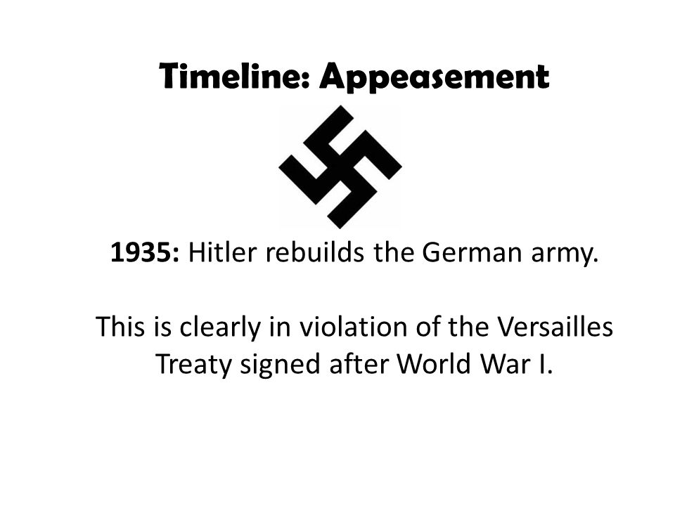 Timeline: Appeasement 1935: Hitler rebuilds the German army. This is clearly in violation of the Versailles Treaty signed after World War I.