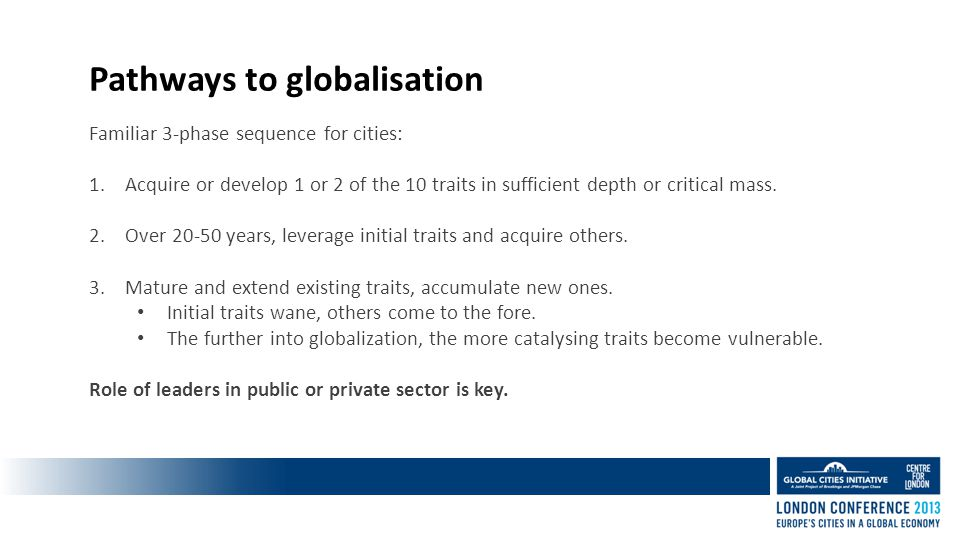 Pathways to globalisation Familiar 3-phase sequence for cities: 1.Acquire or develop 1 or 2 of the 10 traits in sufficient depth or critical mass.