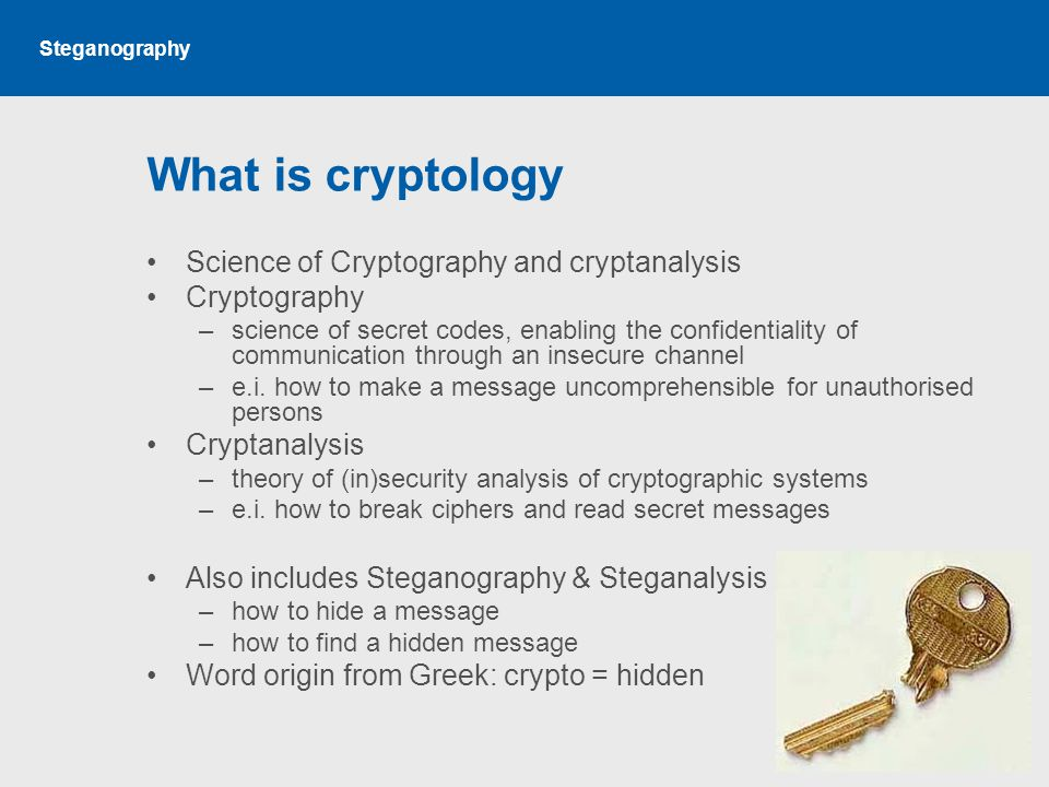 Steganography What is cryptology Science of Cryptography and cryptanalysis Cryptography –science of secret codes, enabling the confidentiality of communication through an insecure channel –e.i.