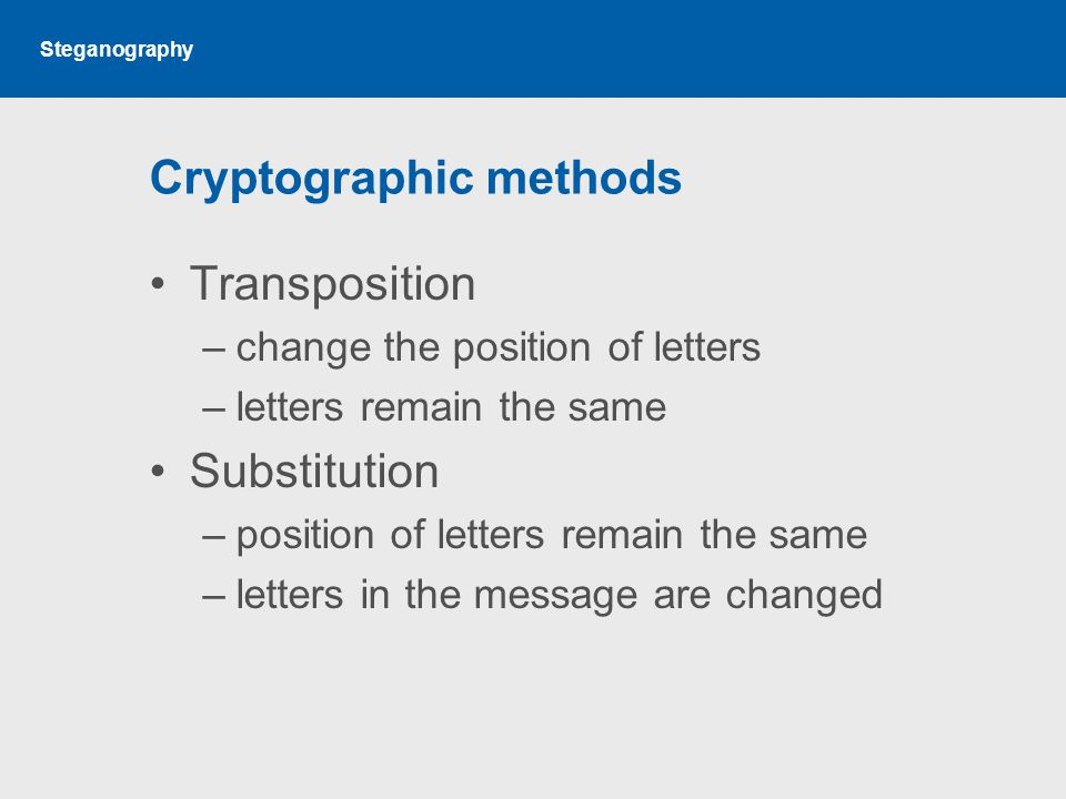 Steganography Cryptographic methods Transposition –change the position of letters –letters remain the same Substitution –position of letters remain the same –letters in the message are changed