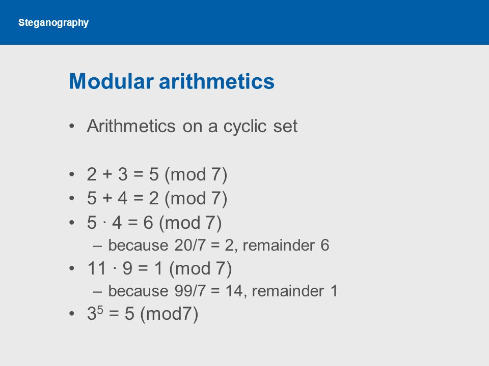Steganography Modular arithmetics Arithmetics on a cyclic set 2 + 3 = 5 (mod 7) 5 + 4 = 2 (mod 7) 5 · 4 = 6 (mod 7) –because 20/7 = 2, remainder 6 11 · 9 = 1 (mod 7) –because 99/7 = 14, remainder 1 3 5 = 5 (mod7)