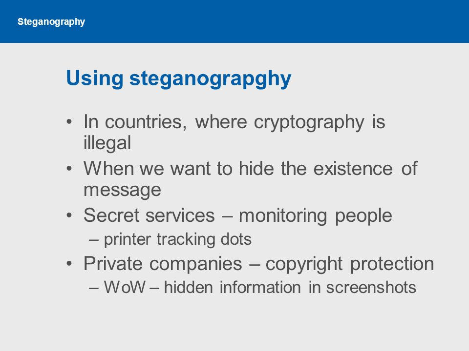 Steganography Using steganograpghy In countries, where cryptography is illegal When we want to hide the existence of message Secret services – monitoring people –printer tracking dots Private companies – copyright protection –WoW – hidden information in screenshots