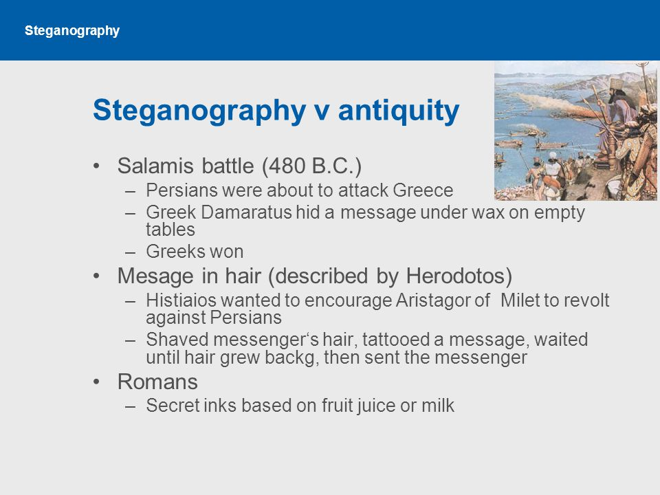 Steganography Steganography v antiquity Salamis battle (480 B.C.) –Persians were about to attack Greece –Greek Damaratus hid a message under wax on empty tables –Greeks won Mesage in hair (described by Herodotos) –Histiaios wanted to encourage Aristagor of Milet to revolt against Persians –Shaved messenger's hair, tattooed a message, waited until hair grew backg, then sent the messenger Romans –Secret inks based on fruit juice or milk