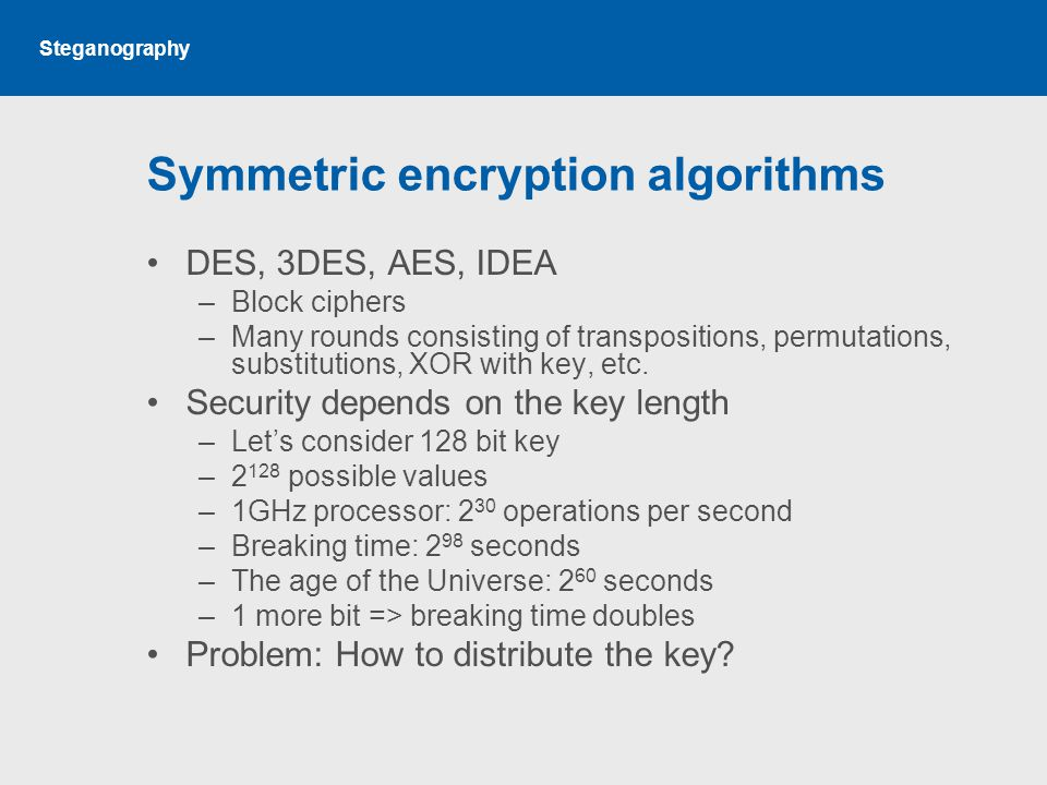 Steganography Symmetric encryption algorithms DES, 3DES, AES, IDEA –Block ciphers –Many rounds consisting of transpositions, permutations, substitutions, XOR with key, etc.