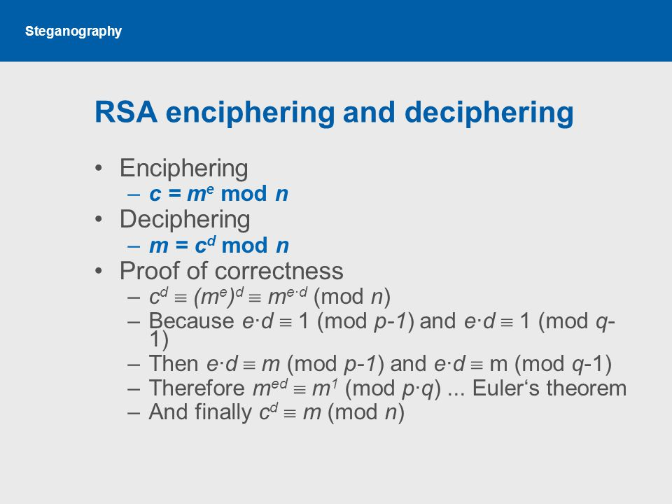 Steganography RSA enciphering and deciphering Enciphering –c = m e mod n Deciphering –m = c d mod n Proof of correctness –c d  (m e ) d  m e·d (mod n) –Because e·d  1 (mod p-1) and e·d  1 (mod q- 1) –Then e·d  m (mod p-1) and e·d  m (mod q-1) –Therefore m ed  m 1 (mod p·q)...