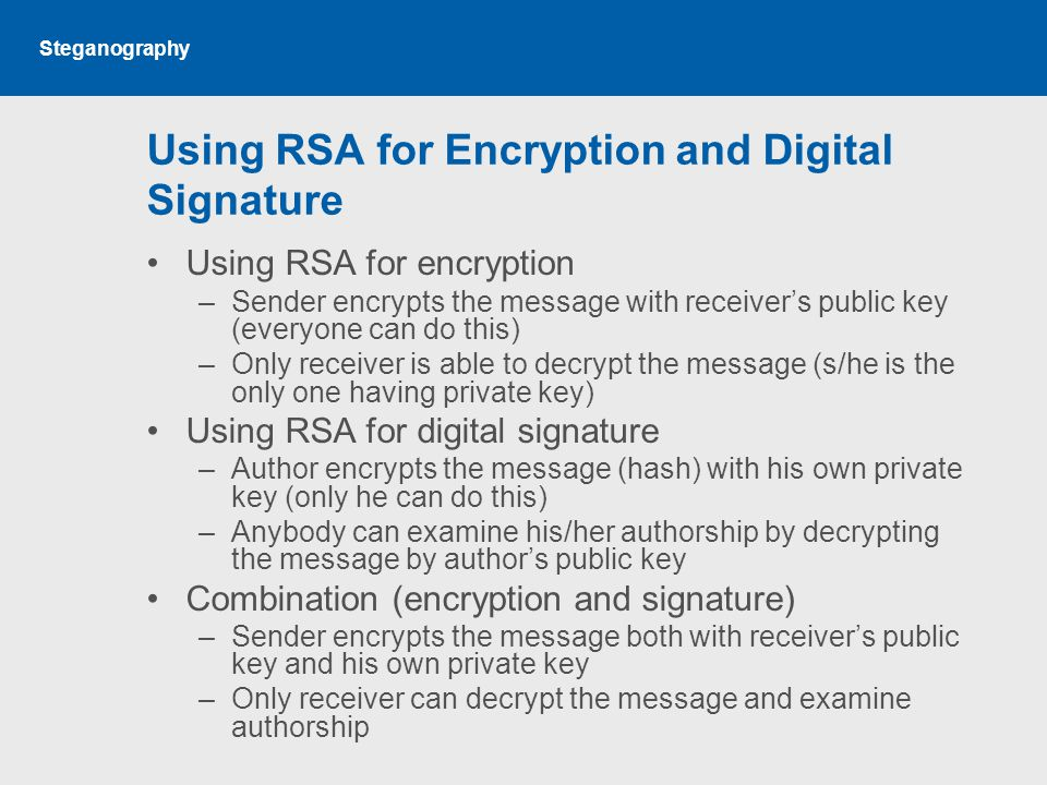 Steganography Using RSA for Encryption and Digital Signature Using RSA for encryption –Sender encrypts the message with receiver's public key (everyone can do this) –Only receiver is able to decrypt the message (s/he is the only one having private key) Using RSA for digital signature –Author encrypts the message (hash) with his own private key (only he can do this) –Anybody can examine his/her authorship by decrypting the message by author's public key Combination (encryption and signature) –Sender encrypts the message both with receiver's public key and his own private key –Only receiver can decrypt the message and examine authorship