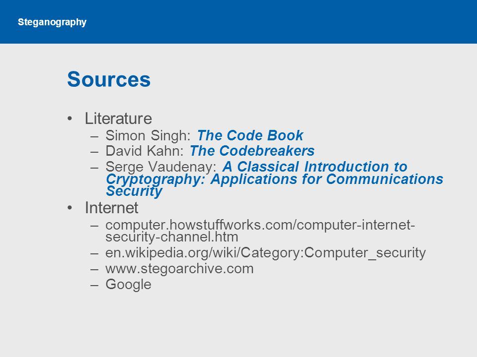 Steganography Sources Literature –Simon Singh: The Code Book –David Kahn: The Codebreakers –Serge Vaudenay: A Classical Introduction to Cryptography: Applications for Communications Security Internet –computer.howstuffworks.com/computer-internet- security-channel.htm –en.wikipedia.org/wiki/Category:Computer_security –www.stegoarchive.com –Google