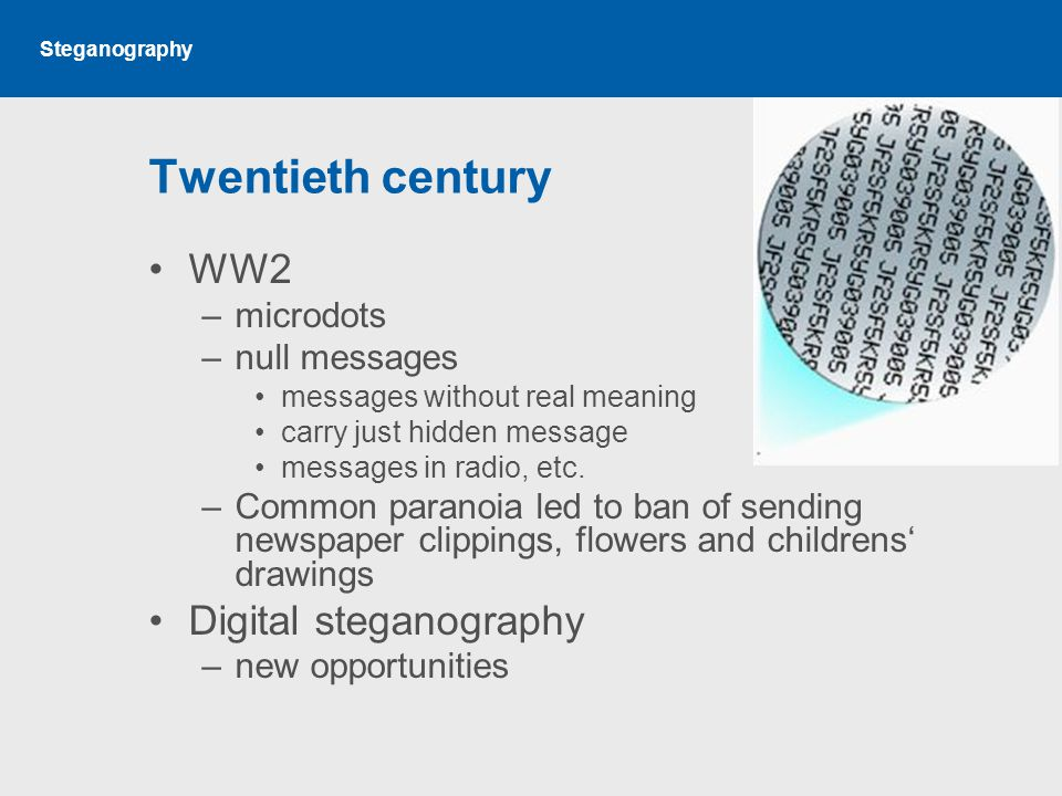 Steganography Twentieth century WW2 –microdots –null messages messages without real meaning carry just hidden message messages in radio, etc.