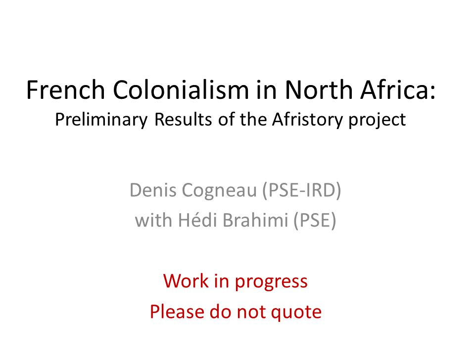 French Colonialism in North Africa: Preliminary Results of the Afristory project Denis Cogneau (PSE-IRD) with Hédi Brahimi (PSE) Work in progress Please do not quote