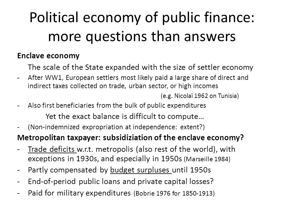 Political economy of public finance: more questions than answers Enclave economy The scale of the State expanded with the size of settler economy -After WW1, European settlers most likely paid a large share of direct and indirect taxes collected on trade, urban sector, or high incomes (e.g.