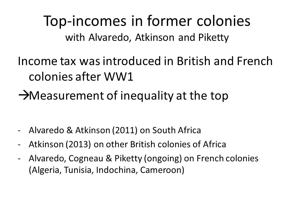 Top-incomes in former colonies with Alvaredo, Atkinson and Piketty Income tax was introduced in British and French colonies after WW1  Measurement of inequality at the top -Alvaredo & Atkinson (2011) on South Africa -Atkinson (2013) on other British colonies of Africa -Alvaredo, Cogneau & Piketty (ongoing) on French colonies (Algeria, Tunisia, Indochina, Cameroon)