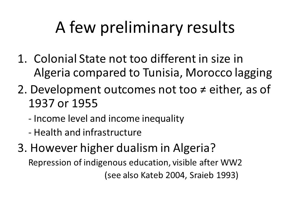 A few preliminary results 1.Colonial State not too different in size in Algeria compared to Tunisia, Morocco lagging 2.