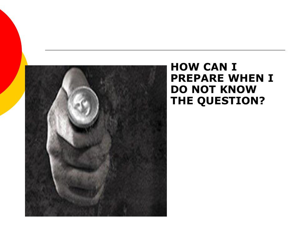 HOW CAN I PREPARE WHEN I DO NOT KNOW THE QUESTION