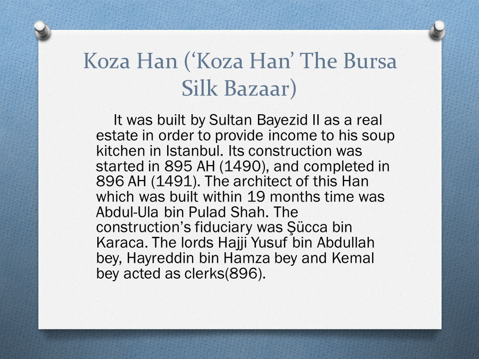 Koza Han ('Koza Han' The Bursa Silk Bazaar) It was built by Sultan Bayezid II as a real estate in order to provide income to his soup kitchen in Istanbul.
