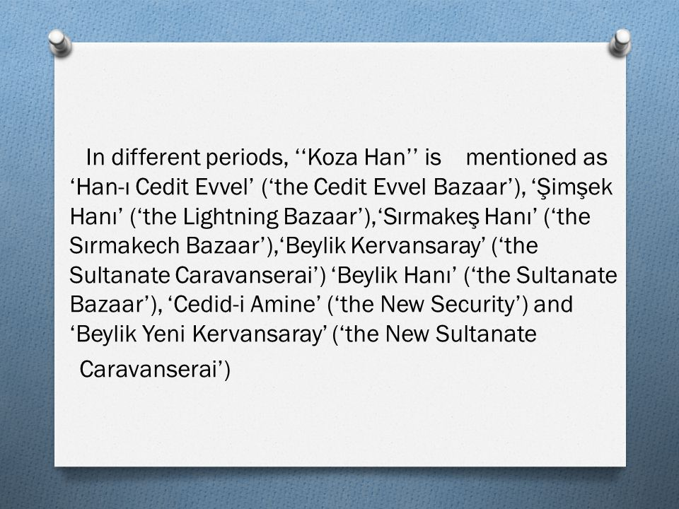 In different periods, ''Koza Han'' is mentioned as 'Han-ı Cedit Evvel' ('the Cedit Evvel Bazaar'), 'Şimşek Hanı' ('the Lightning Bazaar'),'Sırmakeş Hanı' ('the Sırmakech Bazaar'),'Beylik Kervansaray' ('the Sultanate Caravanserai') 'Beylik Hanı' ('the Sultanate Bazaar'), 'Cedid-i Amine' ('the New Security') and 'Beylik Yeni Kervansaray' ('the New Sultanate Caravanserai')