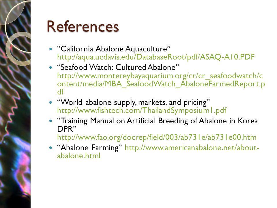"References ""California Abalone Aquaculture"" http://aqua.ucdavis.edu/DatabaseRoot/pdf/ASAQ-A10.PDF ""Seafood Watch: Cultured Abalone"" http://www.montere"