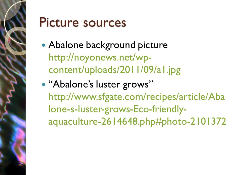 Picture sources Abalone background picture http://noyonews.net/wp- content/uploads/2011/09/a1.jpg Abalone's luster grows http://www.sfgate.com/recipes/article/Aba lone-s-luster-grows-Eco-friendly- aquaculture-2614648.php#photo-2101372