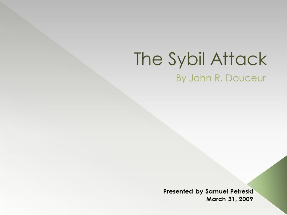The Sybil Attack By John R. Douceur Presented by Samuel Petreski March 31, 2009