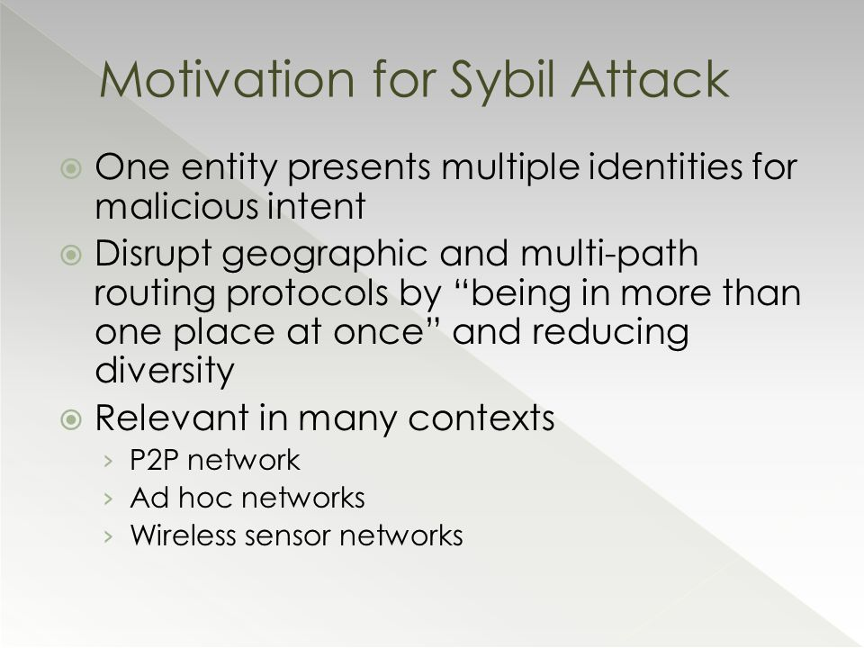  One entity presents multiple identities for malicious intent  Disrupt geographic and multi-path routing protocols by being in more than one place at once and reducing diversity  Relevant in many contexts › P2P network › Ad hoc networks › Wireless sensor networks Motivation for Sybil Attack