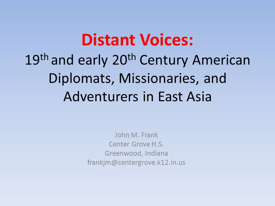 Distant Voices: 19 th and early 20 th Century American Diplomats, Missionaries, and Adventurers in East Asia John M. Frank Center Grove H.S. Greenwood