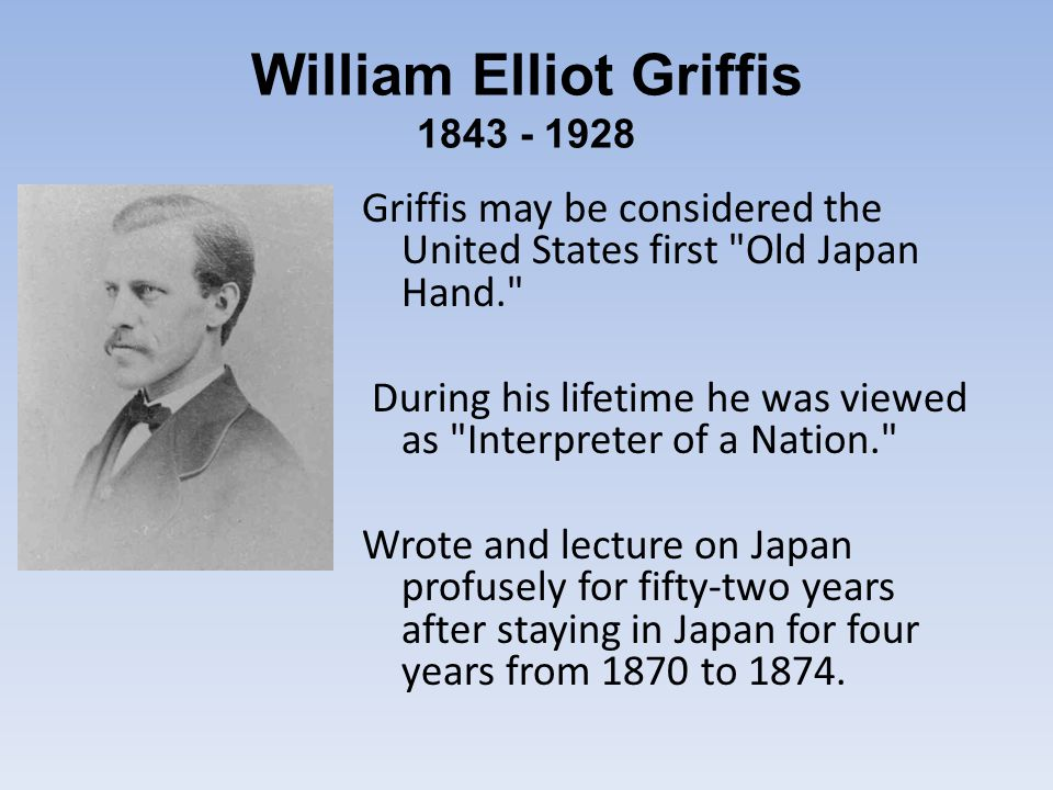 William Elliot Griffis 1843 - 1928 Griffis may be considered the United States first Old Japan Hand. During his lifetime he was viewed as Interpreter of a Nation. Wrote and lecture on Japan profusely for fifty-two years after staying in Japan for four years from 1870 to 1874.