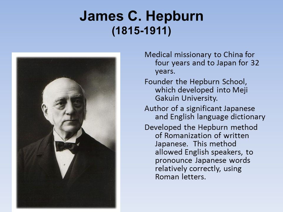 James C. Hepburn ( ) Medical missionary to China for four years and to Japan for 32 years.