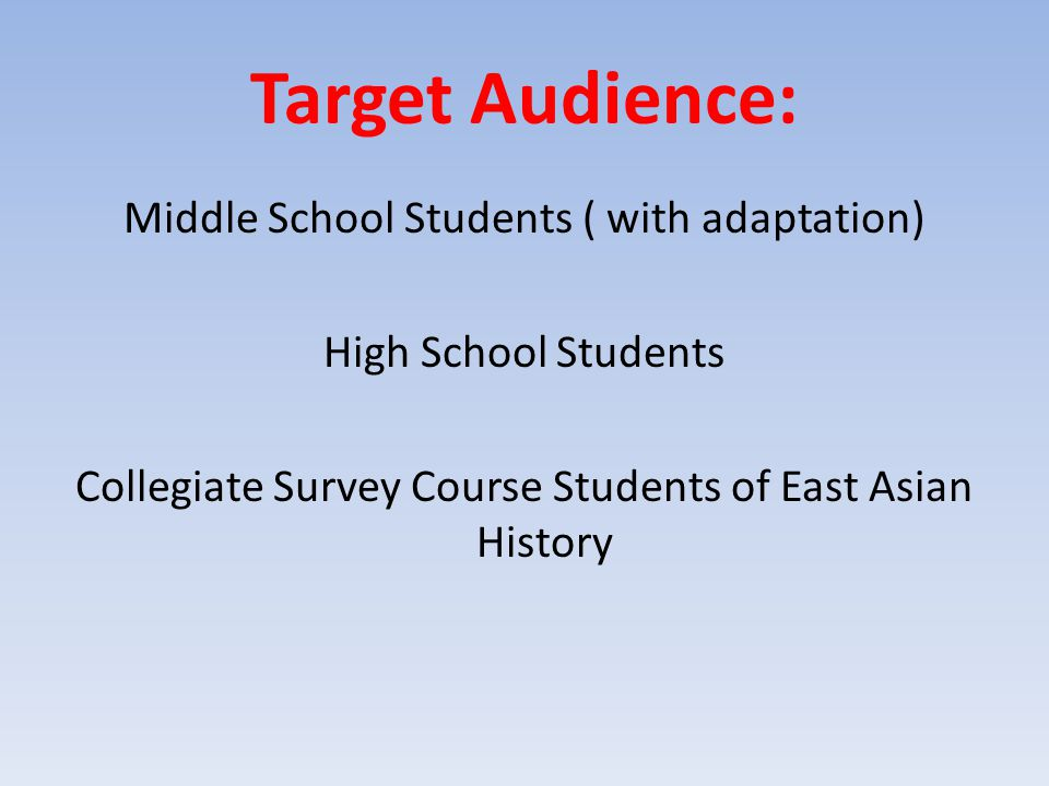 Target Audience: Middle School Students ( with adaptation) High School Students Collegiate Survey Course Students of East Asian History