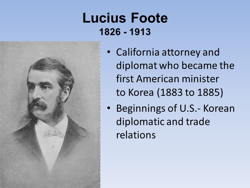 Lucius Foote California attorney and diplomat who became the first American minister to Korea (1883 to 1885) Beginnings of U.S.- Korean diplomatic and trade relations