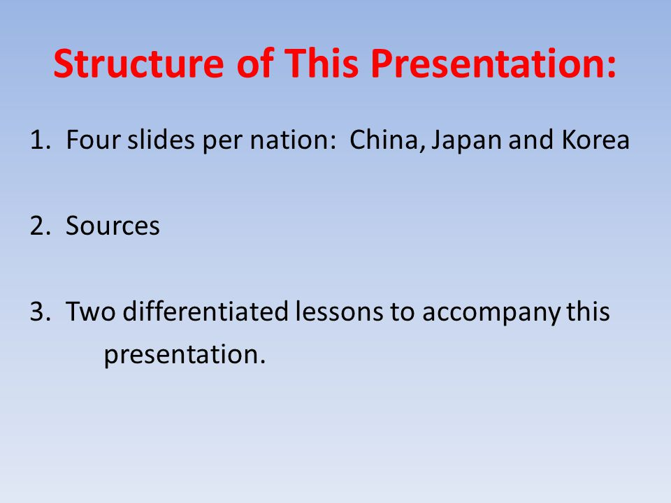 Structure of This Presentation: 1. Four slides per nation: China, Japan and Korea 2. Sources 3. Two differentiated lessons to accompany this presentat