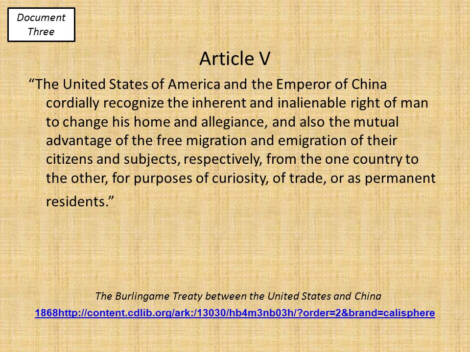 The Burlingame Treaty between the United States and China 1868http://content.cdlib.org/ark:/13030/hb4m3nb03h/ order=2&brand=calisphere Article V The United States of America and the Emperor of China cordially recognize the inherent and inalienable right of man to change his home and allegiance, and also the mutual advantage of the free migration and emigration of their citizens and subjects, respectively, from the one country to the other, for purposes of curiosity, of trade, or as permanent residents. Document Three