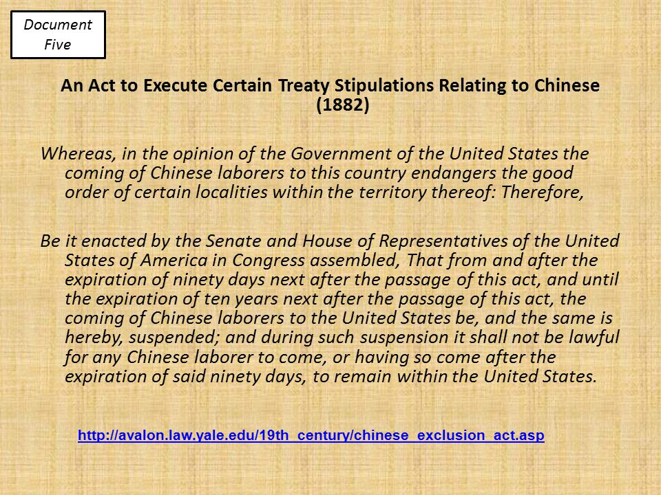 http://avalon.law.yale.edu/19th_century/chinese_exclusion_act.asp An Act to Execute Certain Treaty Stipulations Relating to Chinese (1882) Whereas, in the opinion of the Government of the United States the coming of Chinese laborers to this country endangers the good order of certain localities within the territory thereof: Therefore, Be it enacted by the Senate and House of Representatives of the United States of America in Congress assembled, That from and after the expiration of ninety days next after the passage of this act, and until the expiration of ten years next after the passage of this act, the coming of Chinese laborers to the United States be, and the same is hereby, suspended; and during such suspension it shall not be lawful for any Chinese laborer to come, or having so come after the expiration of said ninety days, to remain within the United States.