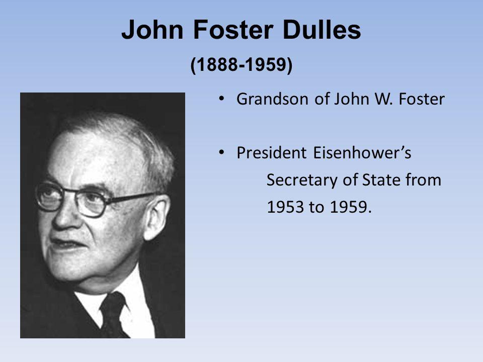 John Foster Dulles (1888-1959) Grandson of John W. Foster President Eisenhower's Secretary of State from 1953 to 1959.