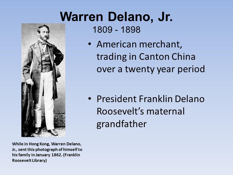 Warren Delano, Jr. 1809 - 1898 American merchant, trading in Canton China over a twenty year period President Franklin Delano Roosevelt's maternal gra