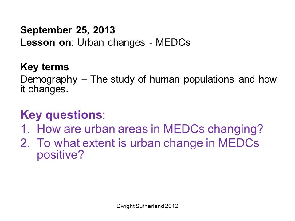 September 25, 2013 Lesson on: Urban changes - MEDCs Key terms Demography – The study of human populations and how it changes.