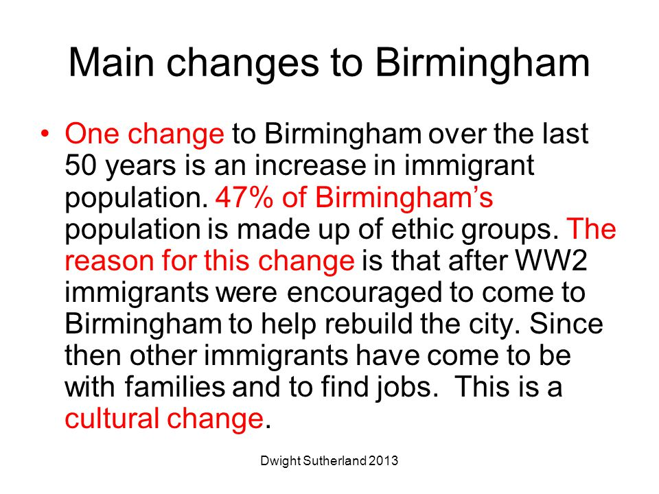Main changes to Birmingham One change to Birmingham over the last 50 years is an increase in immigrant population.