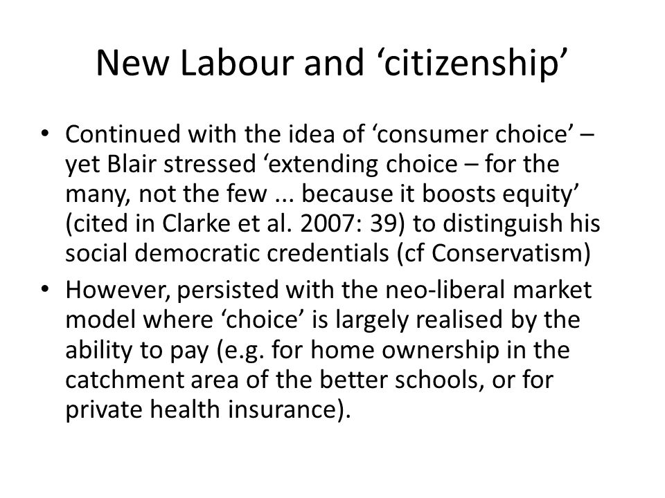 New Labour and 'citizenship' Continued with the idea of 'consumer choice' – yet Blair stressed 'extending choice – for the many, not the few... becaus