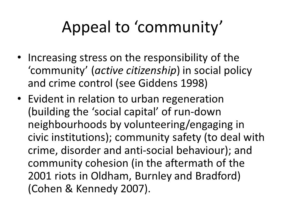 Appeal to 'community' Increasing stress on the responsibility of the 'community' (active citizenship) in social policy and crime control (see Giddens