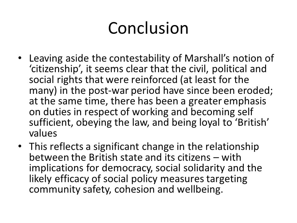 Conclusion Leaving aside the contestability of Marshall's notion of 'citizenship', it seems clear that the civil, political and social rights that wer