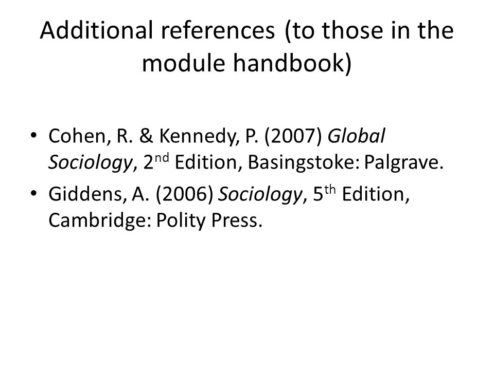 Additional references (to those in the module handbook) Cohen, R. & Kennedy, P. (2007) Global Sociology, 2 nd Edition, Basingstoke: Palgrave. Giddens,