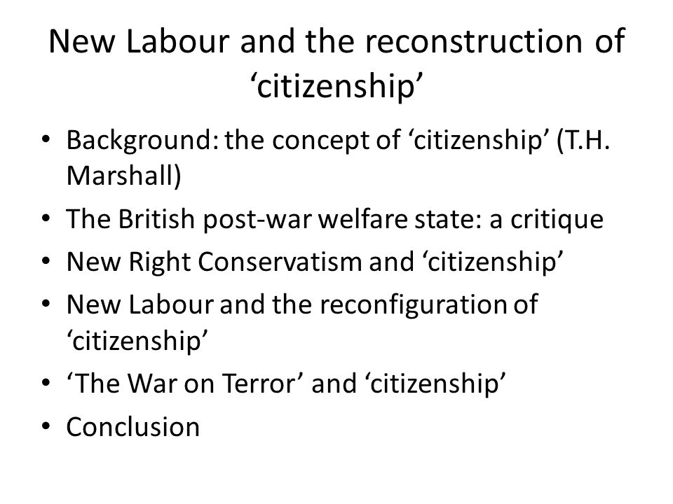 Concept of Citizenship A contested concept but refers to the entitlement to rights in return for the acceptance of certain obligations or duties Citizenship rights emerged historically from the 18 th C (civil rights) through the 19 th C (political rights) into the 20th C (social rights) Duties have traditionally included military conscription, to pay taxes, to seek employment, to obey the law, and loyalty to the nation state (Cohen & Kennedy 2007).