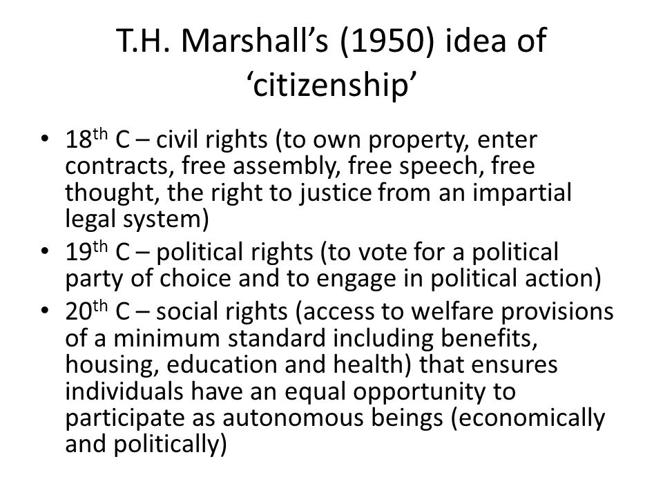 T.H. Marshall's (1950) idea of 'citizenship' 18 th C – civil rights (to own property, enter contracts, free assembly, free speech, free thought, the r