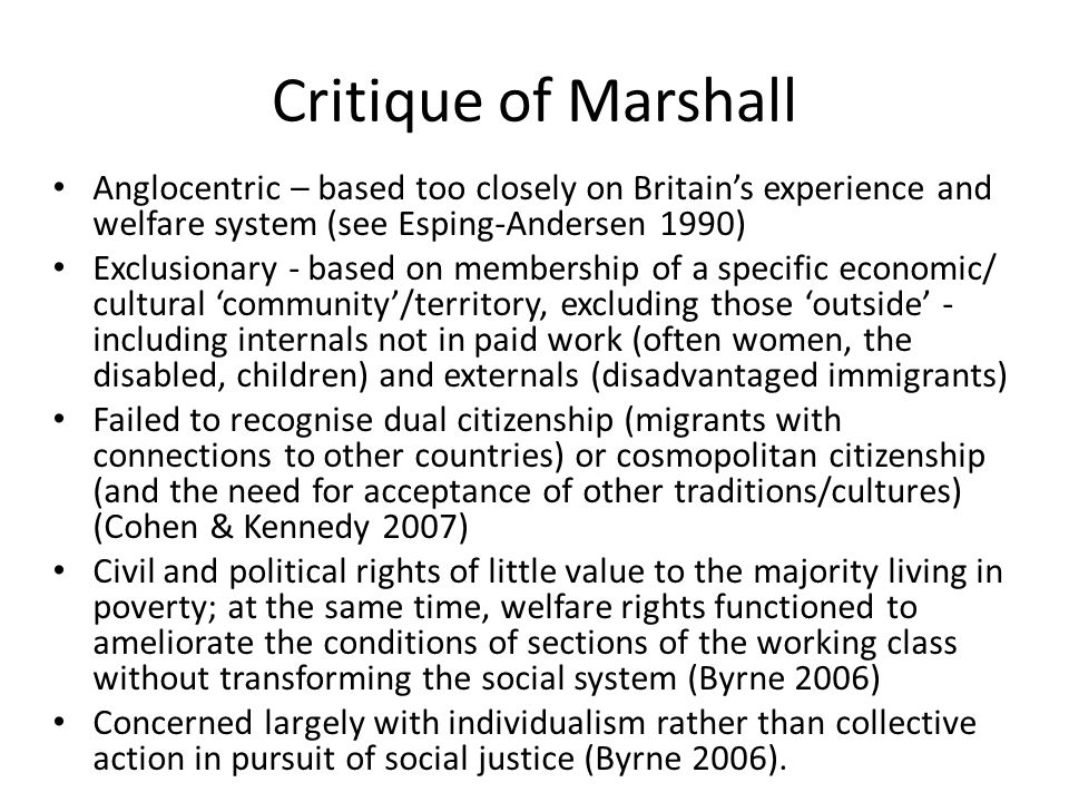 Conclusion Leaving aside the contestability of Marshall's notion of 'citizenship', it seems clear that the civil, political and social rights that were reinforced (at least for the many) in the post-war period have since been eroded; at the same time, there has been a greater emphasis on duties in respect of working and becoming self sufficient, obeying the law, and being loyal to 'British' values This reflects a significant change in the relationship between the British state and its citizens – with implications for democracy, social solidarity and the likely efficacy of social policy measures targeting community safety, cohesion and wellbeing.