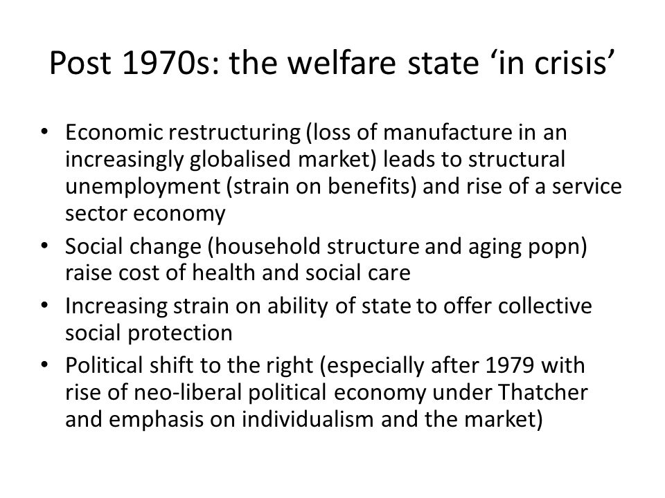Post 1970s: the welfare state 'in crisis' Economic restructuring (loss of manufacture in an increasingly globalised market) leads to structural unempl