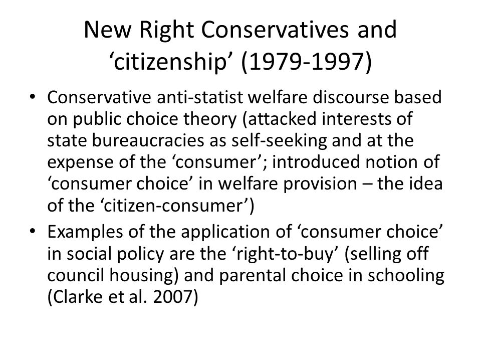 New Right Conservatives and 'citizenship' (1979-1997) Conservative anti-statist welfare discourse based on public choice theory (attacked interests of