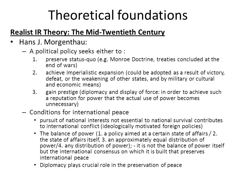 Theoretical foundations Realist IR Theory: The Mid-Twentieth Century Hans J. Morgenthau: – A political policy seeks either to : 1.preserve status-quo