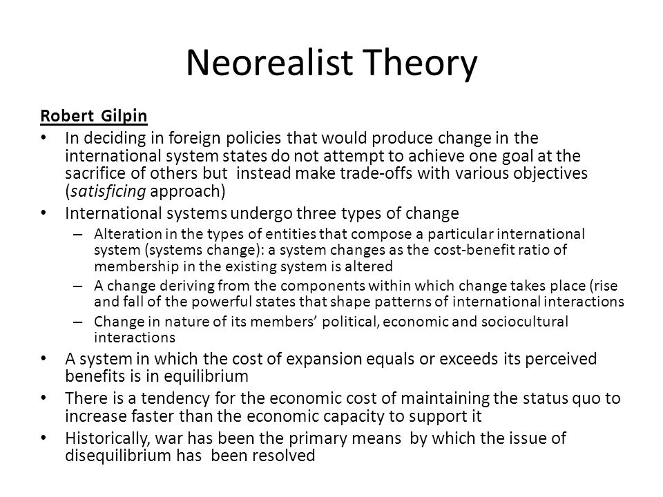 Neorealist Theory Robert Gilpin In deciding in foreign policies that would produce change in the international system states do not attempt to achieve