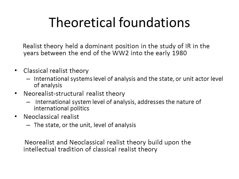 Realism, Neorealism, Neoclassical realist Theory: Limitations and Contributions Limitations: fractured foundation undermines realism's structural integrity – Self-help in the form of power balancing History shows that other strategies were more likely to be employed as a response to crucial threats to states' security – The concept of national interest Too obvious and unilluminating It is difficult to give it an operational meaning as it depends on how a specific national identity is constructed – Realism draws from the Eurocentric system of the past and cannot be applied to contemporary global international system – It is normative in terms of prescribing believingly appropriate actions to statesmen – Too much emphasis is placed on power, which subsumes various very different categories of variables, to the relative exclusion of other important variables – Reduces politics to rational interpretations