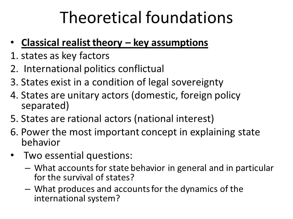 Realism, Neorealism, Neoclassical realist Theory: Limitations and Contributions Contributions: – Realism ranks as the most important attempt thus far to isolate and focus on a key variable in political behavior and to develop a theory of international relations – Robert O.
