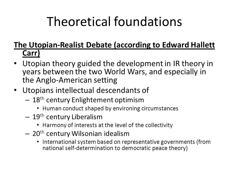 Theoretical foundations The Utopian-Realist Debate (according to Edward Hallett Carr) Utopian theory guided the development in IR theory in years betw