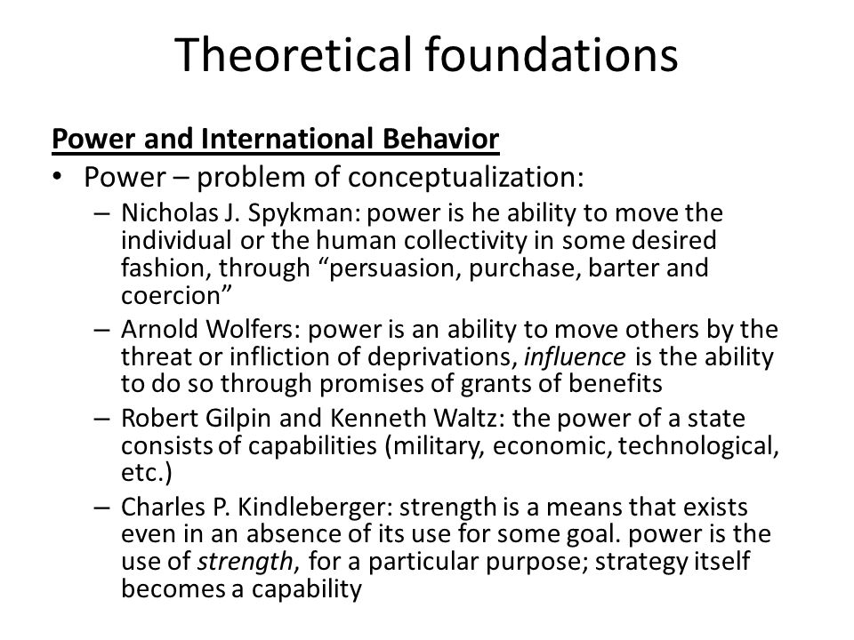 Theoretical foundations Power and International Behavior Power – problem of conceptualization: – Nicholas J. Spykman: power is he ability to move the